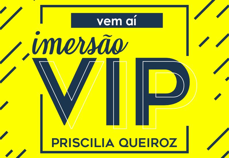 Imersão VIP - Priscilia Queiroz - Events Promoter
